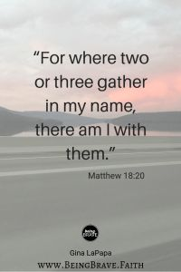 """www.beingbrave.faith """"For where two or three are gathered in my name, there I am with them."""" Matthew 18:20"""