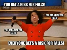 Everyone gets a risk for falls!!!