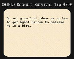 S.H.I.E.L.D. Recruit Survival Tip #309:Do not give Loki ideas as to how to get Agent Barton to believe he is a bird.[Submitted anonymously]
