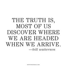 """The truth is, most of us discover where we are headed when we arrive."" --Bill Watterson"