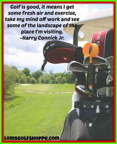 Golf is good, it means I get some fresh air and exercise, take my mind off work and see some of the landscape of the place I'm visiting. Harry Connick, Jr. #golf #golfquotes #inspiration #lorisgolfshoppe