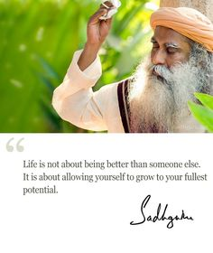Life is not about being better than someone else. It is about allowing yourself to grow to your fullest potential. #Sadhguru