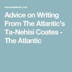 Advice on Writing From The Atlantic's Ta-Nehisi Coates - The Atlantic