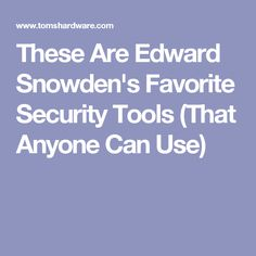These Are Edward Snowden's Favorite Security Tools (That Anyone Can Use)