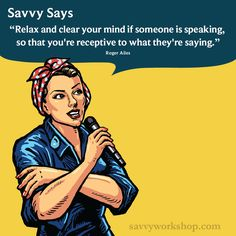 Relax and clear your mind if someone is speaking so that you're receptive to what they're saying #savvysays