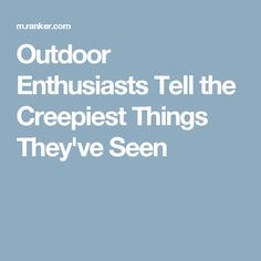 Outdoor Enthusiasts Tell the Creepiest Things They\'ve Seen