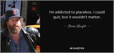 I'm addicted to placebos. I could quit, but it wouldn't matter. - Steven Wright