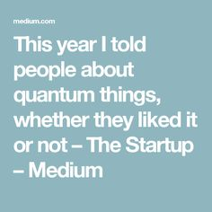 This year I told people about quantum things, whether they liked it or not – The Startup – Medium