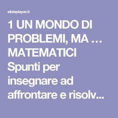 1 UN MONDO DI PROBLEMI, MA … MATEMATICI Spunti per insegnare ad affrontare e risolvere problemi matematici 8 aprile 2014. - ppt scaricare