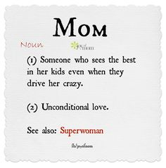 Mom. 1) Someone who sees the best in her kids even when they drive her crazy. 2) Unconditional love. See also: Superwoman. ❤️