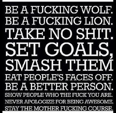 64f187840bfaad Sent to me by my Sister Be a fucking wolf. Be a fucking lion. Take no shit.  Set goals