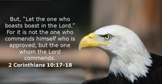 2 Cor 10:17-18 Let the one who boasts, boast in the Lord. 4 it is not the one who commends himself who is approved...