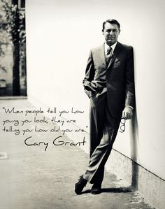 """When people tell you how young you look, they are telling you how old you are."" - Cary Grant"