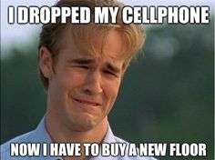90's problems. Did this happen when you dropped your Nokia 3310?