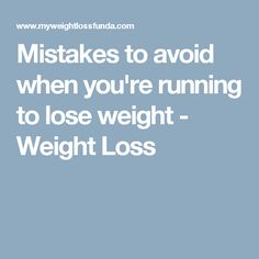 Running to Lose Weight - Mistakes to avoid when youre running to lose weight - Weight Loss - Learn how to lose weight running