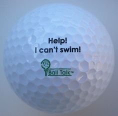 "BallTalk Golf Balls - (""Help! I can't Swim!"" - 'Hazard' Series) 3-ball box by BallTalk. $12.99. Fun to collect, fun to play with, fun to give. BallTalk golf balls are (basically) ... what a golf ball might say... if it could talk ( printed on the ball). 25 different sayings available in 10 different 'series' with more coming soon!. The perfect gift for any occasion, and any golfer- included in BallTalk Golf Balls 'Hazard' series. Can make even the most serious..."