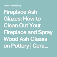 Fireplace Ash Glazes: How to Clean Out Your Fireplace and Spray Wood Ash Glazes on Pottery | Ceramic Arts Daily