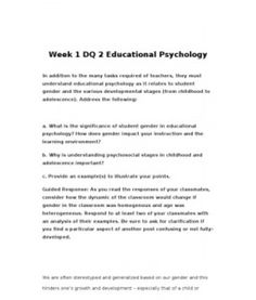 Week 1 DQ 2 Educational Psychology  In addition to the many tasks required of teachers, they must understand educational psychology as it relates to student gender and the various developmental stages (from childhood to adolescence). Address… (More)