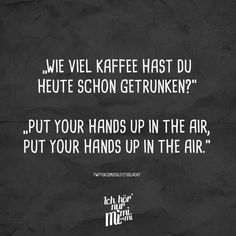 """Wie viel Kaffee hast du heute schon getrunken?"" ""Put your hands up in the air, put your hand up in the air."""