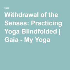 Withdrawal of the Senses: Practicing Yoga Blindfolded | Gaia - My Yoga