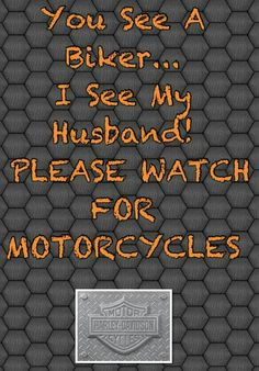 You See A Biker. I See My Husband! Please watch for Motorcycles. how I feel today since my name rode to work :(