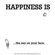 Happiness is, the sun on your face. - Cute Happy Quotes