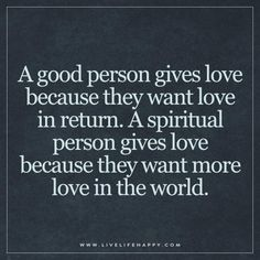 A good person gives love because they want love in return. A spiritual person gives love because they want more love in the world.