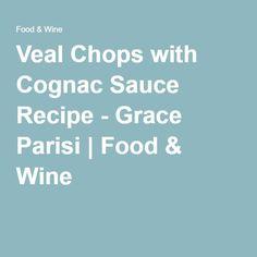 Veal Chops with Cognac Sauce Recipe - Grace Parisi | Food & Wine