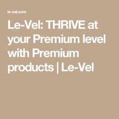 Le-Vel: THRIVE at your Premium level with Premium products | Le-Vel