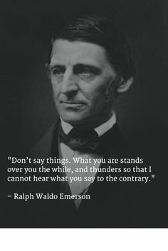 """""""Don't say things. What you are stands over you the while, and thunders so that I cannot hear what you say to the contrary.""""  - Ralph Waldo Emerson"""