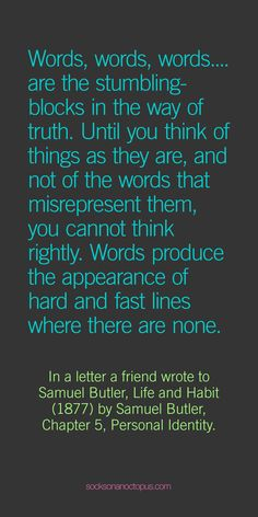 Quote Of The Day February 3, 2015 - Words, words, words …. are the stumbling-blocks in the way of truth. Until you think of things as they are, and not of the words that misrepresent them, you cannot think rightly. Words produce the appearance of hard and fast lines where there are none. — In a letter a friend wrote to Samuel Butler, Life and Habit (1877) by Samuel Butler, Chapter 5, Personal Identity. - #quote #quoteoftheday #quotes #qotd #life #words