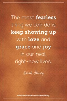 The most fearless thing we can do is keep showing up with love and grace and joy in our real, right-now lives. –Sarah Bessey Grace Quotes, Joy Quotes, Quotes To Live By, Happiness Quotes, Quotes About Joy, Wife Quotes, Friend Quotes, Quotable Quotes, Happy Quotes