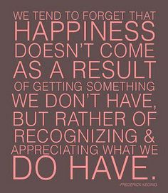 we tend to forget that happiness doesn't come as a result of getting something we don't have, but rather recognising & appreciating what we do have.