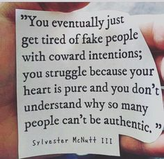 You eventually just get tired of fake people with coward intentions; you struggle because your heart is pure and you don't understand why so many people can't be authentic.