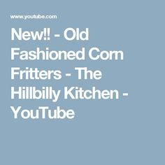 New!! - Old Fashioned Corn Fritters - The Hillbilly Kitchen - YouTube