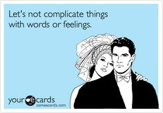 Let's not complicate things with words or feelings.