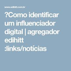 ►Como identificar um influenciador digital | agregador edihitt :links/notícias