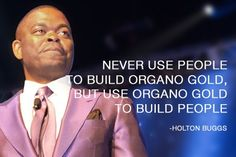 "The number one direct marketing sales person on the planet, Mr Holton Buggs says ""Never use people to build Organo Gold, but use Organo gold to build people.""  and it does..."