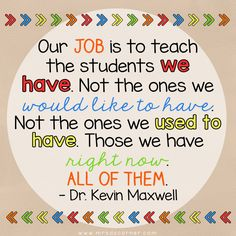"""""""Our job is to teach the students we have. Not the ones we would like to have. Not the ones we used to have. Those we have right now. All of them."""" - Dr. Kevin Maxwell"""