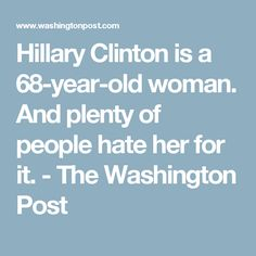 Hillary Clinton is a 68-year-old woman. And plenty of people hate her for it. - The Washington Post