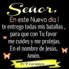 SEÑOR, En este Nuevo día, te entrego todas mis batallas , para que con Tu favor me cuides y me protejas. En el nombre de Jesús, Amén.