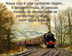 """""""Our life is a constant journey, from birth to death. The landscape changes, the people change, our needs change, but the train keeps moving. Life is the train, not the station."""" Paulo Coelho"""