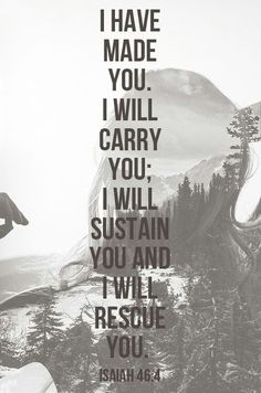 I have made you. I will carry you; I will sustain you and I will rescue you. -Isaiah 46:4 http://ffcoalition.com/