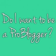 Do I want to be a ProBlogger?