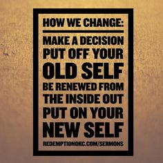 Sermon Title: The New Self and Our Ongoing Renewal   Text: Ephesians 4:17-24   Series: Ephesians: The Mystery of Us  How We Change: -Make a Decision -Put off Your Old Self -Be Renewed from the Inside Out (in the spirit of the mind) -Put on Your New Self  For context to this content visit RedemptionOKC.com or iTunes for our podcast.