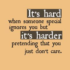 It's hard when someone special ignores you, but it's harder pretending that you just don't care.