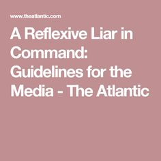 A Reflexive Liar in Command: Guidelines for the Media - The Atlantic