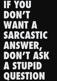 Hey, if you don't want a sarcastic answer...