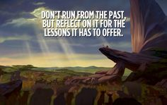 """""""Oh yes, the past can hurt. But from the way I see it, you can either run from it or learn from it."""" – Rafiki"""