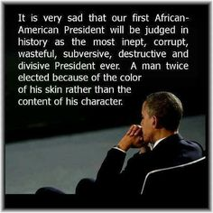 It is very sad that our first African American Presidet will be judged in history as the most inept, corrupt, wasteful, subversive, destructive and divisive President ever.  A man twice electes because of the color of his skin rather than the content of his character.